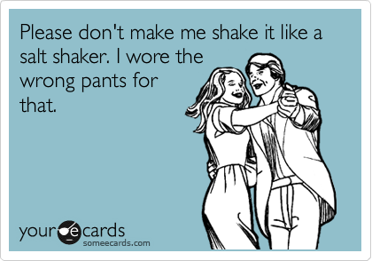 Please don't make me shake it like a salt shaker. I wore the wrong pants for that.