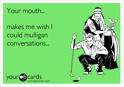 Your mouth...   makes me wish I could mulligan conversations...