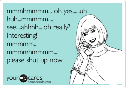 mmmhmmmm... oh yes......uh huh...mmmmm....i see....ahhhh....oh really? Interesting! mmmmm.. mmmmhmmmm.... please shut up now