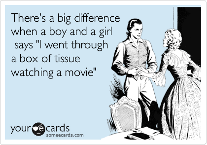 "There's a big difference  when a boy and a girl  says ""I went through    a box of tissue watching a movie"""