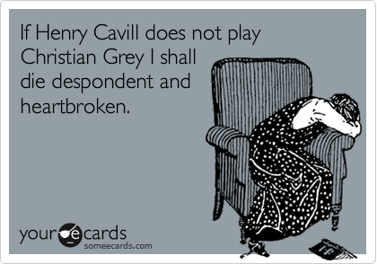 If Henry Cavill does not play  Christian Grey I shall die despondent and heartbroken.