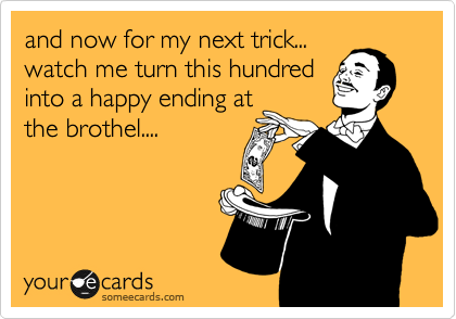 and now for my next trick... watch me turn this hundred into a happy ending at the brothel....