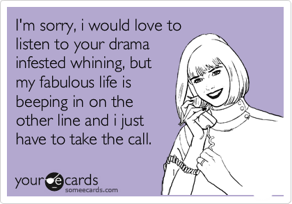 I'm sorry, i would love to listen to your drama infested whining, but my fabulous life is beeping in on the other line and i just have to take the call.