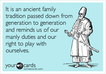 It is an ancient family tradition passed down from generation to generation and reminds us of our  manly duties and our right to play with ourselves.