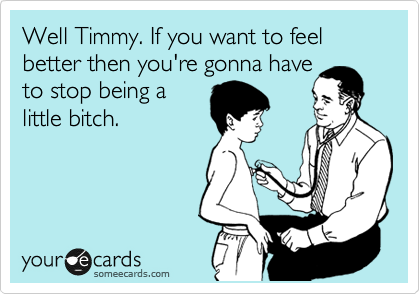 Well Timmy. If you want to feel better then you're gonna have  to stop being a little bitch.