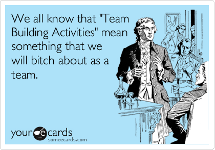 """We all know that """"Team Building Activities"""" mean something that we will bitch about as a team."""