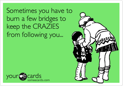 Sometimes you have to burn a few bridges to keep the CRAZIES from following you...