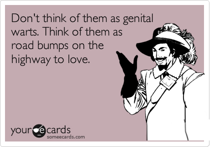 Don't think of them as genital warts. Think of them as road bumps on the highway to love.