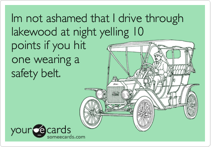 Im not ashamed that I drive through lakewood at night yelling 10 points if you hit one wearing a safety belt.