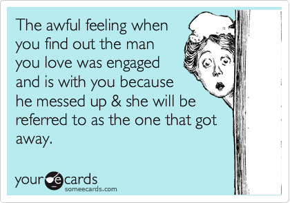The awful feeling when you find out the man you love was engaged and is with you because he messed up & she will be referred to as the one that got away.