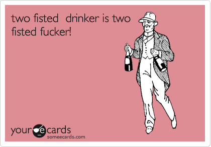 two fisted  drinker is two fisted fucker!