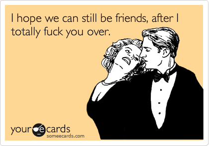 I hope we can still be friends, after I totally fuck you over.