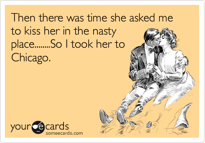 Then there was time she asked me to kiss her in the nasty place........So I took her to Chicago.