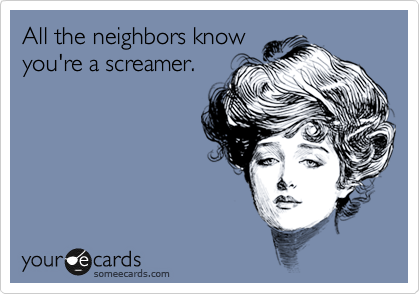 All the neighbors know you're a screamer.