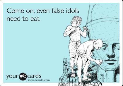 Come on, even false idols need to eat.