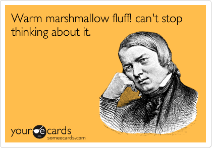 Warm marshmallow fluff! can't stop thinking about it.