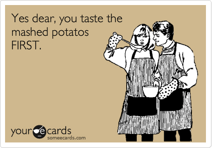 Yes dear, you taste the mashed potatos FIRST.