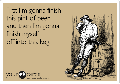 First I'm gonna finish  this pint of beer  and then I'm gonna  finish myself off into this keg.