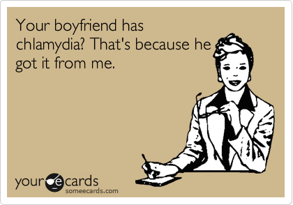 Your boyfriend has chlamydia? That's because he  got it from me.