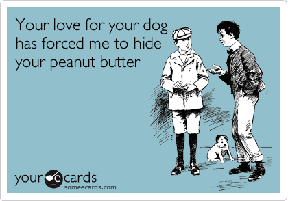Your love for your dog       has forced me to hide your peanut butter
