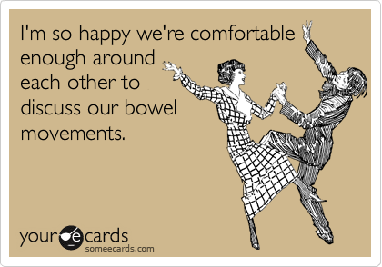 I'm so happy we're comfortable enough around each other to discuss our bowel movements.
