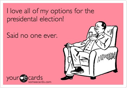 I love all of my options for the presidental election!  Said no one ever.