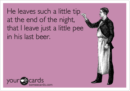 He leaves such a little tip at the end of the night, that I leave just a little pee in his last beer.