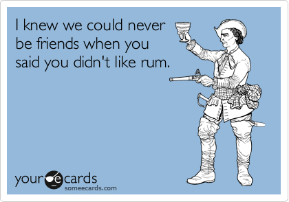 I knew we could never be friends when you said you didn't like rum.