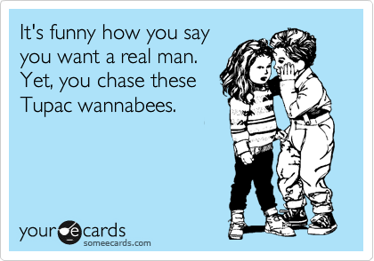 It's funny how you say you want a real man. Yet, you chase these Tupac wannabees.