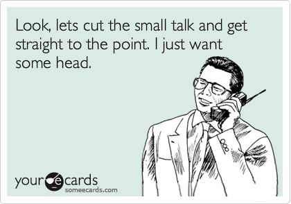 Look, lets cut the small talk and get straight to the point. I just want some head.