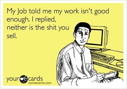 My Job told me my work isn't good enough. I replied, neither is the shit you sell.
