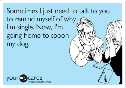 Sometimes I just need to talk to you to remind myself of why I'm single. Now, I'm going home to spoon my dog.