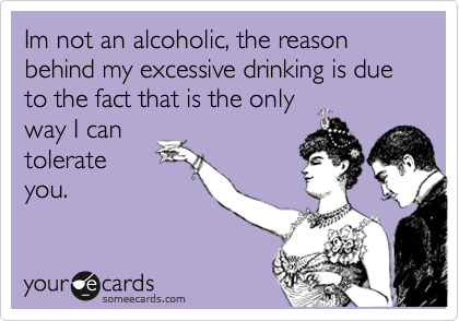 Im not an alcoholic, the reason behind my excessive drinking is due to the fact that is the only way I can tolerate you.