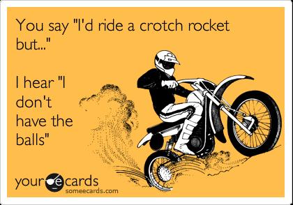 """You say """"I'd ride a crotch rocket but...""""  I hear """"I  don't have the balls"""""""