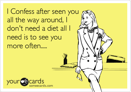 I Confess after seen you all the way around, I don't need a diet all I need is to see you more often.....