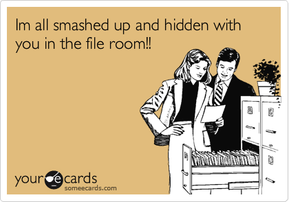 Im all smashed up and hidden with  you in the file room!!