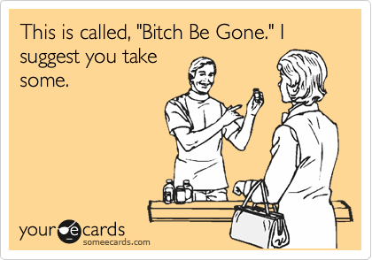 "This is called, ""Bitch Be Gone."" I suggest you take some."