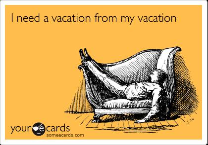 I need a vacation from my vacation