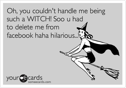 Oh, you couldn't handle me being such a WITCH! Soo u had to delete me from facebook haha hilarious...