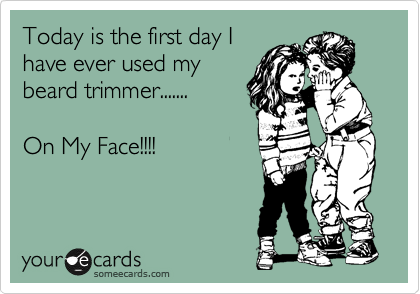 Today is the first day I have ever used my beard trimmer.......  On My Face!!!!