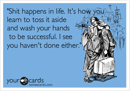 """""""Shit happens in life. It's how you learn to toss it aside and wash your hands  to be successful. I see you haven't done either."""""""