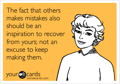 The fact that others makes mistakes also should be an inspiration to recover from yours; not an excuse to keep making them.