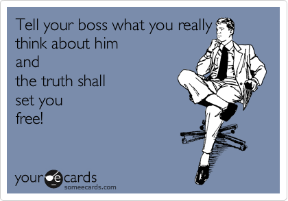 Tell your boss what you really think about him  and  the truth shall set you  free!