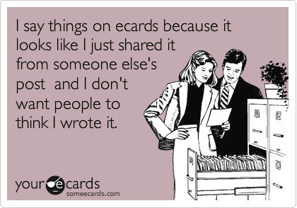 I say things on ecards because it looks like I just shared it from someone else's post  and I don't want people to think I wrote it.