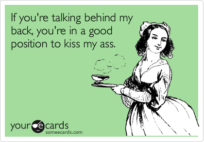 If you're talking behind my back, you're in a good position to kiss my ass.
