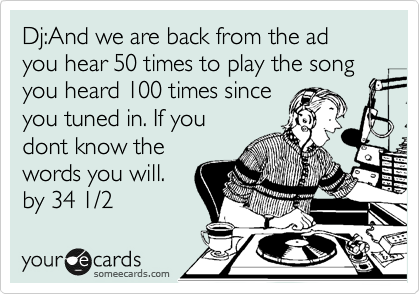 Dj:And we are back from the ad you hear 50 times to play the song you heard 100 times since you tuned in. If you dont know the words you will. by 34 1/2