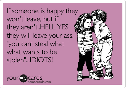 "If someone is happy they won't leave, but if they aren't..HELL YES they will leave your ass. ""you cant steal what what wants to be stolen""...IDIOTS!"