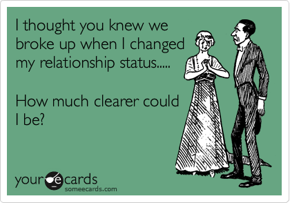 I thought you knew we  broke up when I changed  my relationship status.....  How much clearer could I be?