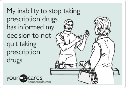 My inability to stop taking prescription drugs has informed my decision to not quit taking prescription drugs