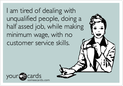 I am tired of dealing with unqualified people, doing a half assed job, while making minimum wage, with no customer service skills.
